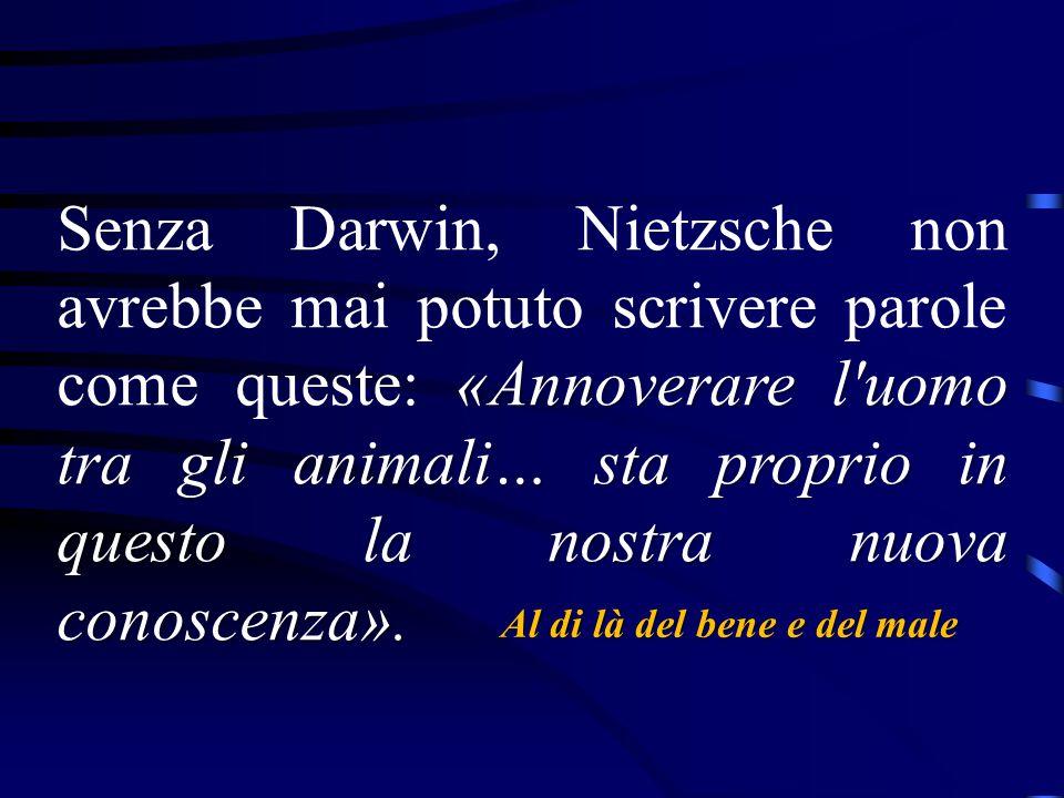 Senza Darwin, Nietzsche non avrebbe mai potuto scrivere parole come queste: «Annoverare l uomo tra gli animali… sta proprio in questo la nostra nuova conoscenza».