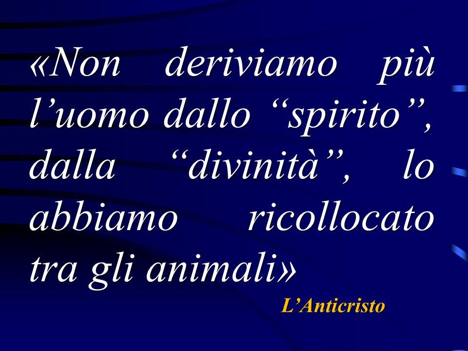 «Non deriviamo più l'uomo dallo spirito , dalla divinità , lo abbiamo ricollocato tra gli animali»