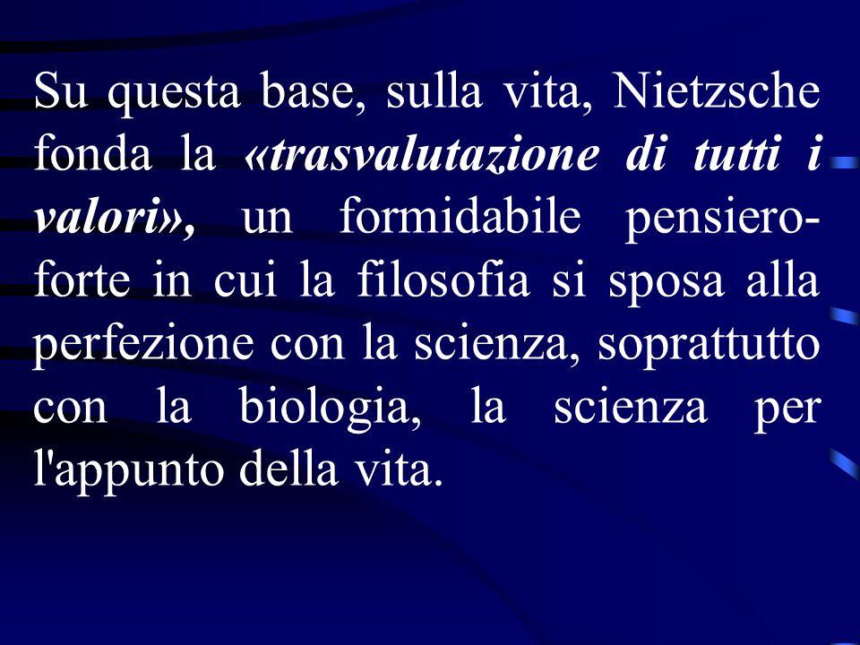 Su questa base, sulla vita, Nietzsche fonda la «trasvalutazione di tutti i valori», un formidabile pensiero-forte in cui la filosofia si sposa alla perfezione con la scienza, soprattutto con la biologia, la scienza per l appunto della vita.