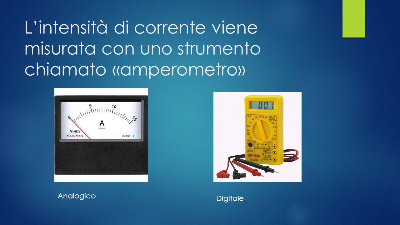 L'intensità di corrente viene misurata con uno strumento chiamato «amperometro»