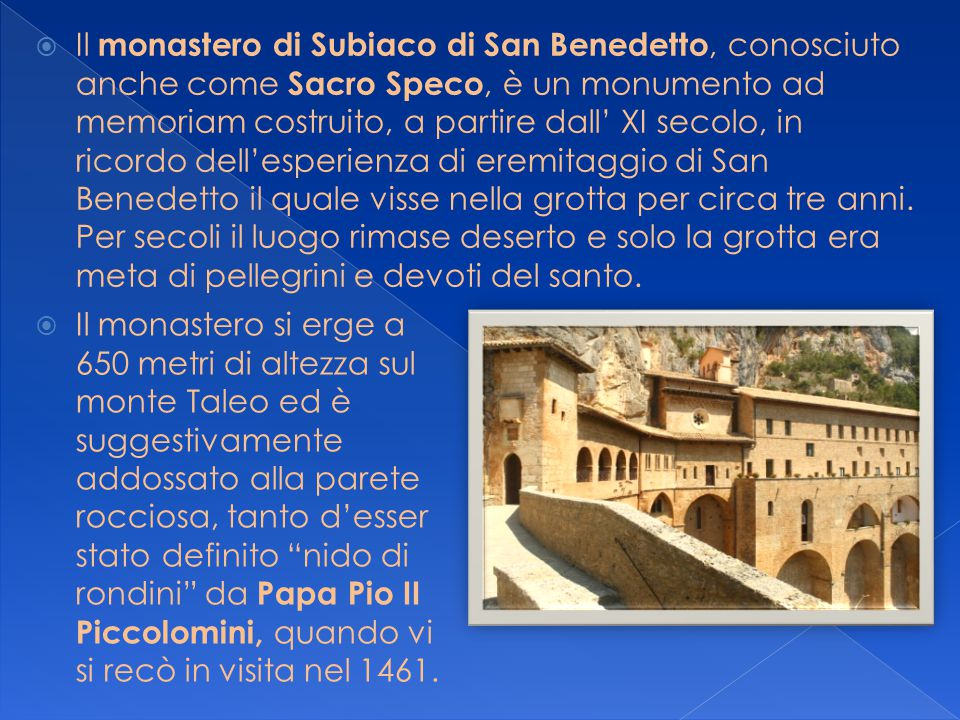 Il monastero di Subiaco di San Benedetto, conosciuto anche come Sacro Speco, è un monumento ad memoriam costruito, a partire dall' XI secolo, in ricordo dell'esperienza di eremitaggio di San Benedetto il quale visse nella grotta per circa tre anni. Per secoli il luogo rimase deserto e solo la grotta era meta di pellegrini e devoti del santo.