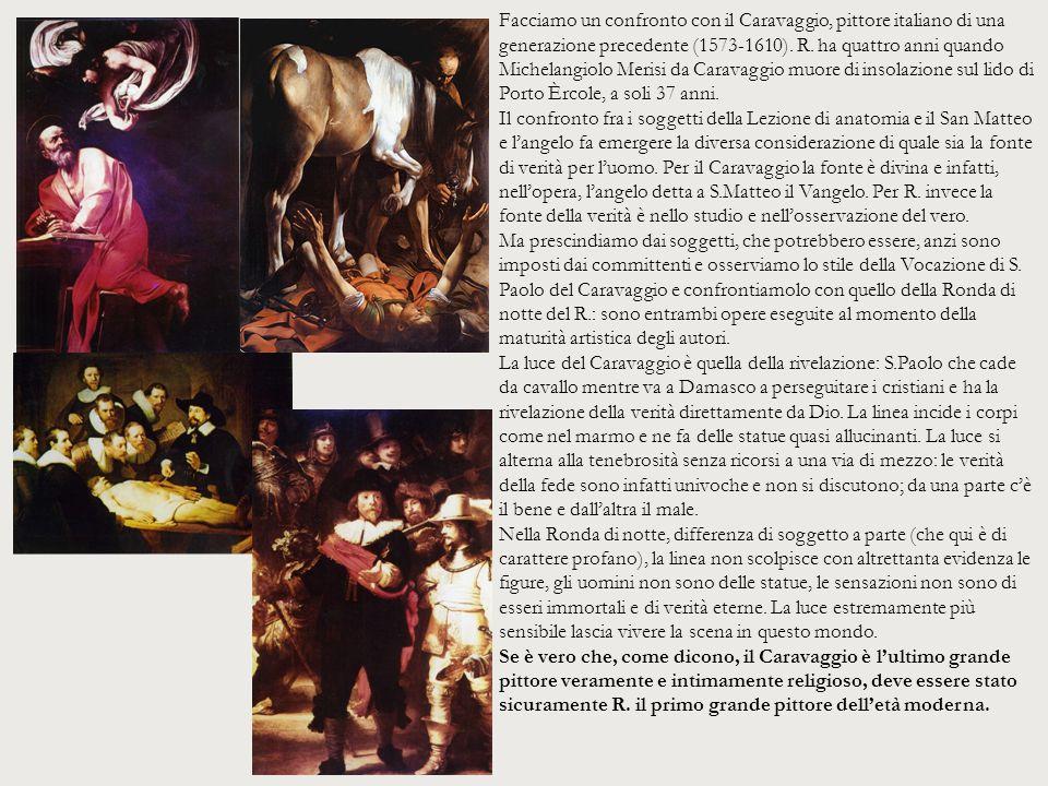 Facciamo un confronto con il Caravaggio, pittore italiano di una generazione precedente (1573-1610). R. ha quattro anni quando Michelangiolo Merisi da Caravaggio muore di insolazione sul lido di Porto Èrcole, a soli 37 anni.