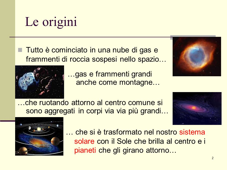 Le origini Tutto è cominciato in una nube di gas e frammenti di roccia sospesi nello spazio… …gas e frammenti grandi anche come montagne…