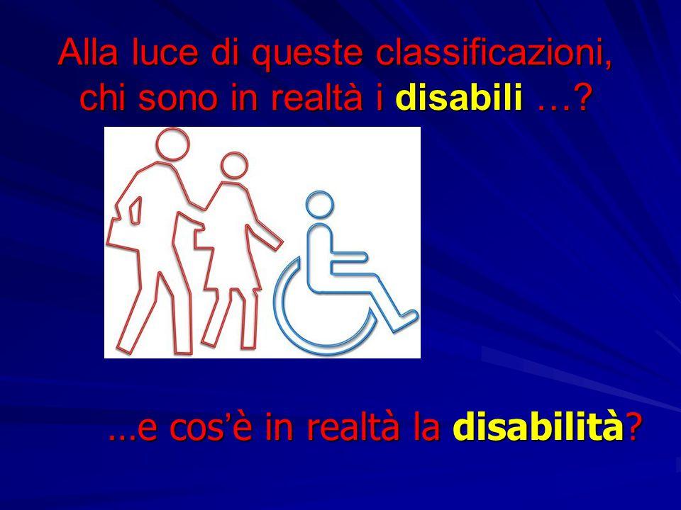 Alla luce di queste classificazioni, chi sono in realtà i disabili …