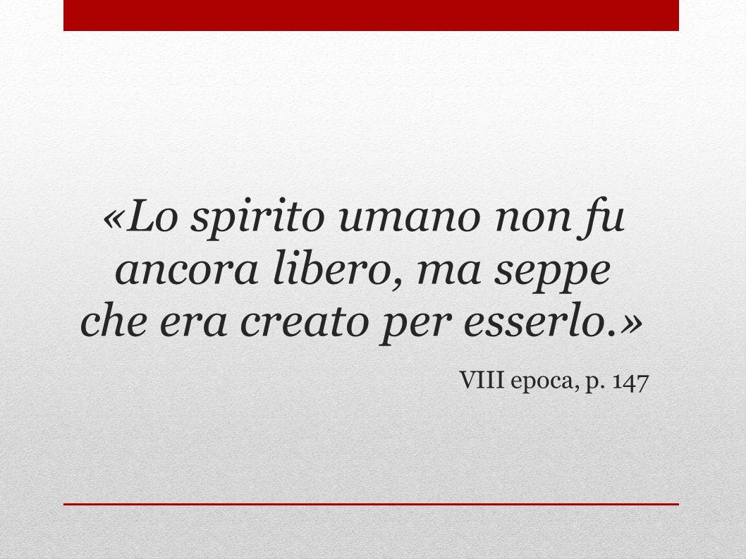«Lo spirito umano non fu ancora libero, ma seppe che era creato per esserlo.»