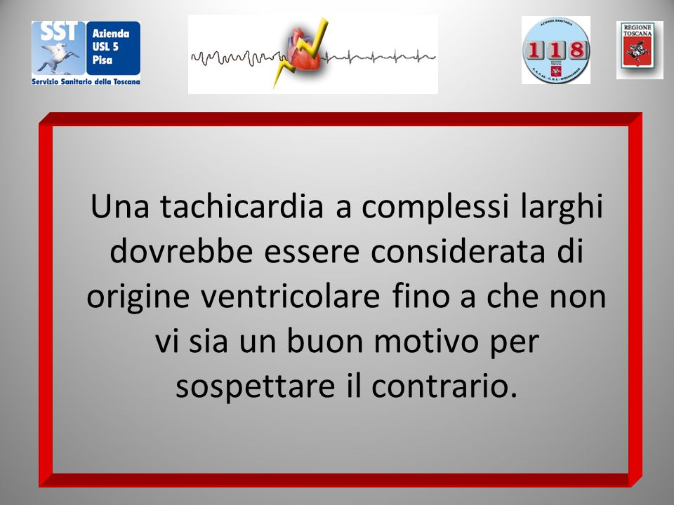 Una tachicardia a complessi larghi dovrebbe essere considerata di origine ventricolare fino a che non vi sia un buon motivo per sospettare il contrario.