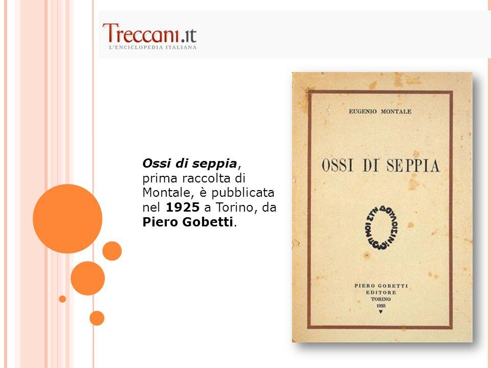 Ossi di seppia, prima raccolta di Montale, è pubblicata nel 1925 a Torino, da Piero Gobetti.