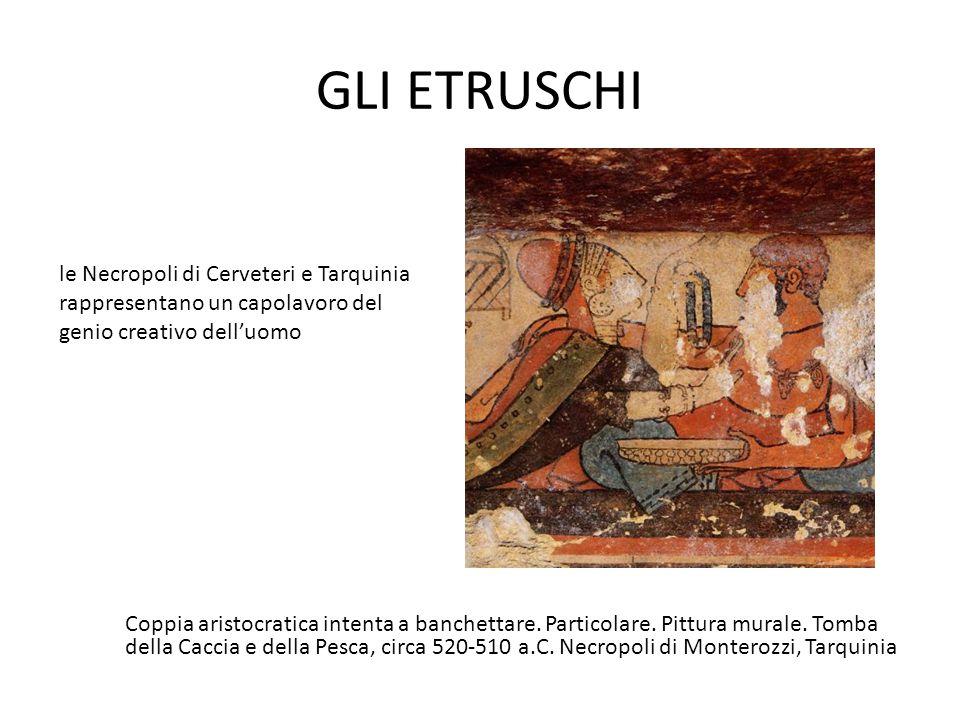 GLI ETRUSCHI le Necropoli di Cerveteri e Tarquinia rappresentano un capolavoro del genio creativo dell'uomo.