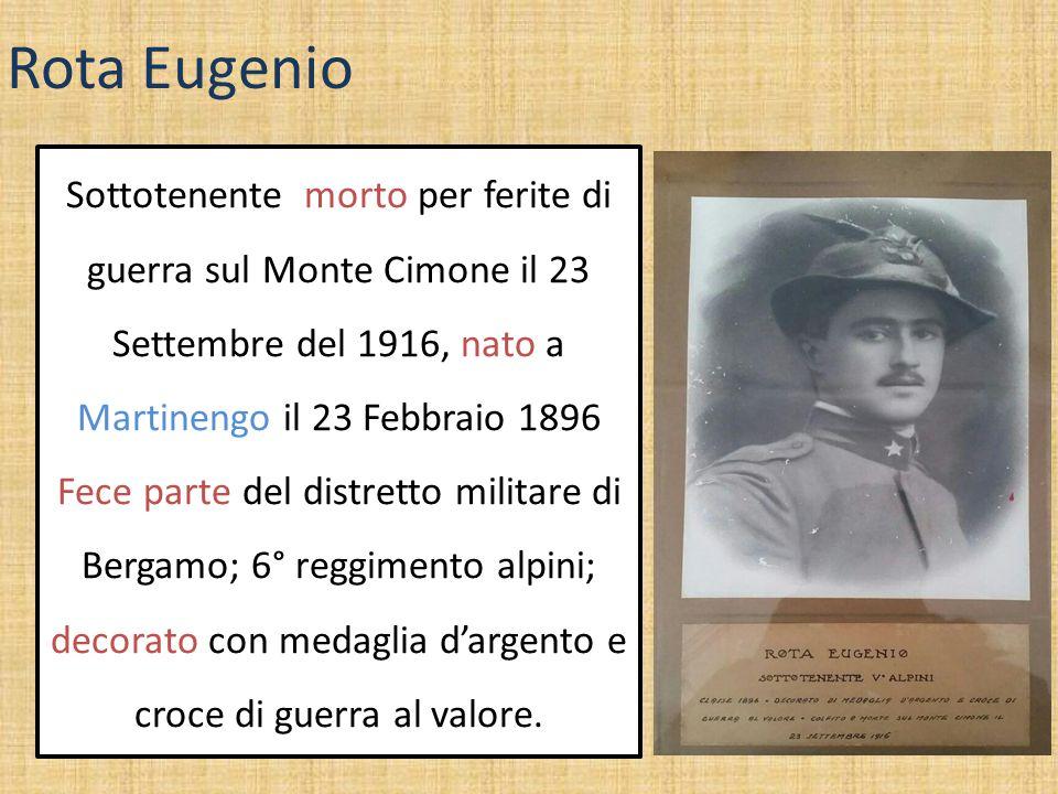 Rota Eugenio Sottotenente morto per ferite di guerra sul Monte Cimone il 23 Settembre del 1916, nato a Martinengo il 23 Febbraio 1896.