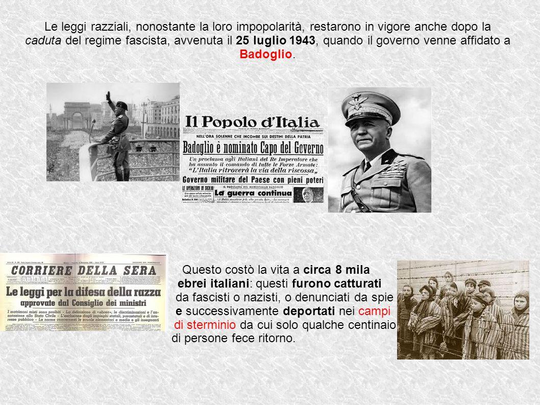Le leggi razziali, nonostante la loro impopolarità, restarono in vigore anche dopo la caduta del regime fascista, avvenuta il 25 luglio 1943, quando il governo venne affidato a Badoglio.