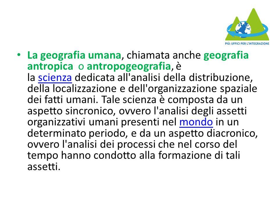 La geografia umana, chiamata anche geografia antropica o antropogeografia, è la scienza dedicata all analisi della distribuzione, della localizzazione e dell organizzazione spaziale dei fatti umani.