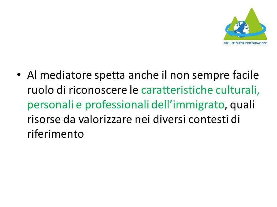 Al mediatore spetta anche il non sempre facile ruolo di riconoscere le caratteristiche culturali, personali e professionali dell'immigrato, quali risorse da valorizzare nei diversi contesti di riferimento