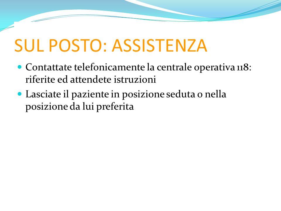 SUL POSTO: ASSISTENZA Contattate telefonicamente la centrale operativa 118: riferite ed attendete istruzioni.