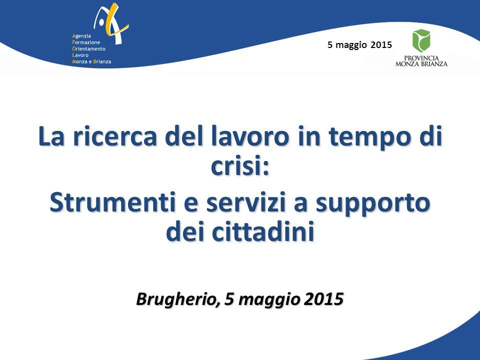 5 maggio 2015 La ricerca del lavoro in tempo di crisi: Strumenti e servizi a supporto dei cittadini Brugherio, 5 maggio 2015