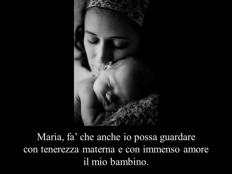 Maria, fa' che anche io possa guardare con tenerezza materna e con immenso amore