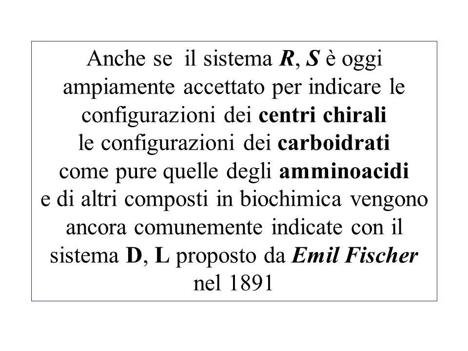 Anche se il sistema R, S è oggi ampiamente accettato per indicare le configurazioni dei centri chirali le configurazioni dei carboidrati come pure quelle degli amminoacidi e di altri composti in biochimica vengono ancora comunemente indicate con il sistema D, L proposto da Emil Fischer nel 1891