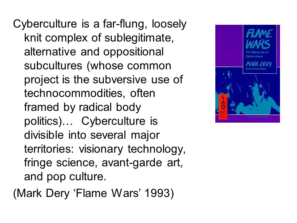 Cyberculture is a far-flung, loosely knit complex of sublegitimate, alternative and oppositional subcultures (whose common project is the subversive use of technocommodities, often framed by radical body politics)… Cyberculture is divisible into several major territories: visionary technology, fringe science, avant-garde art, and pop culture.