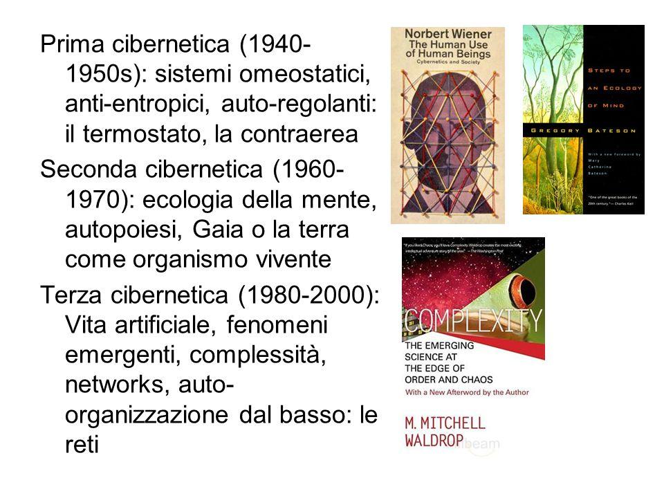 Prima cibernetica (1940-1950s): sistemi omeostatici, anti-entropici, auto-regolanti: il termostato, la contraerea Seconda cibernetica (1960-1970): ecologia della mente, autopoiesi, Gaia o la terra come organismo vivente Terza cibernetica (1980-2000): Vita artificiale, fenomeni emergenti, complessità, networks, auto-organizzazione dal basso: le reti