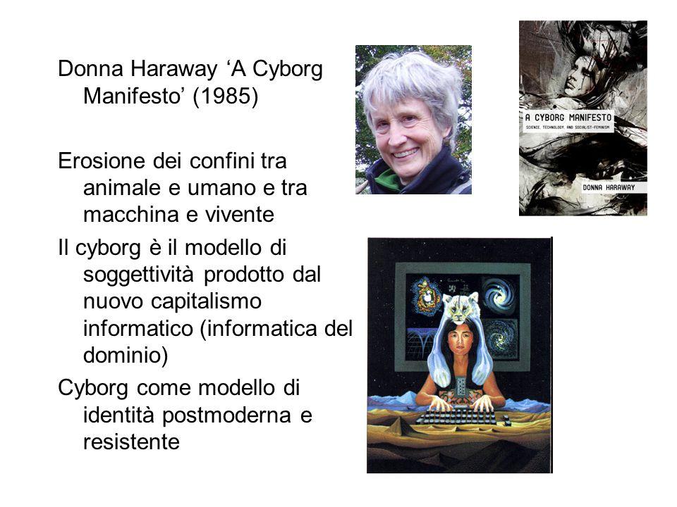 Donna Haraway 'A Cyborg Manifesto' (1985) Erosione dei confini tra animale e umano e tra macchina e vivente Il cyborg è il modello di soggettività prodotto dal nuovo capitalismo informatico (informatica del dominio) Cyborg come modello di identità postmoderna e resistente