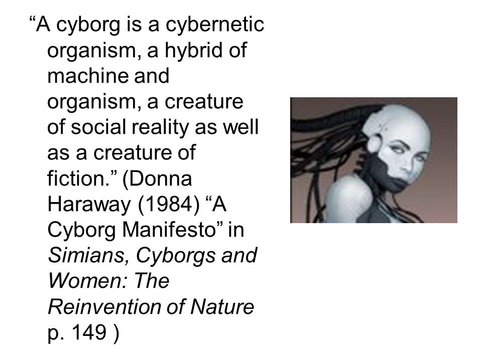 A cyborg is a cybernetic organism, a hybrid of machine and organism, a creature of social reality as well as a creature of fiction. (Donna Haraway (1984) A Cyborg Manifesto in Simians, Cyborgs and Women: The Reinvention of Nature p.