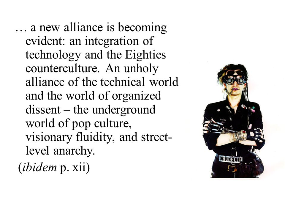 … a new alliance is becoming evident: an integration of technology and the Eighties counterculture. An unholy alliance of the technical world and the world of organized dissent – the underground world of pop culture, visionary fluidity, and street-level anarchy.