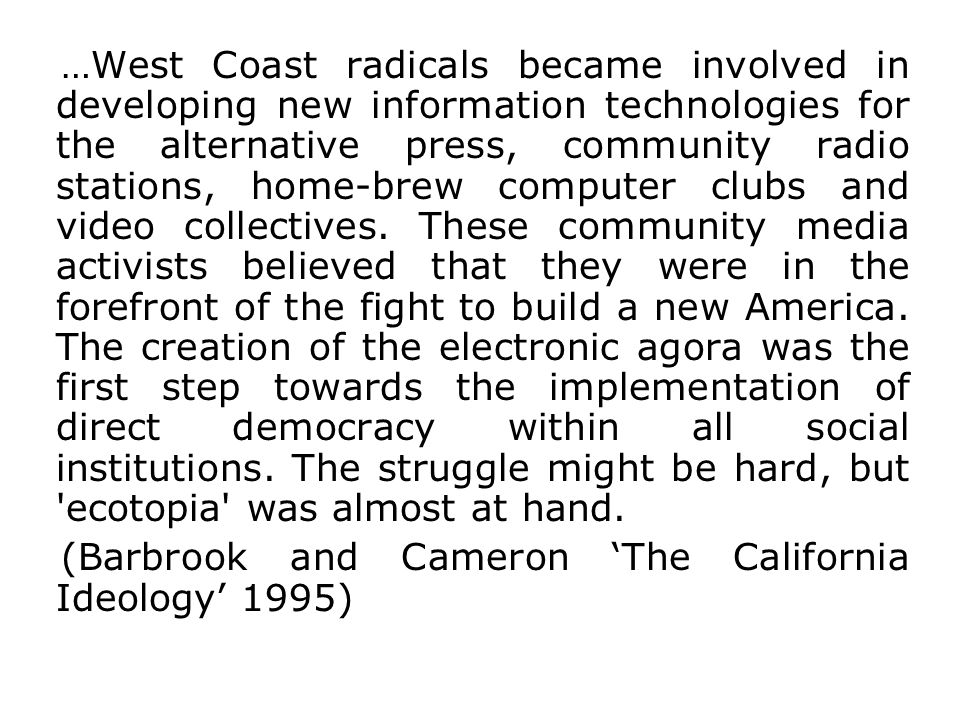 …West Coast radicals became involved in developing new information technologies for the alternative press, community radio stations, home-brew computer clubs and video collectives. These community media activists believed that they were in the forefront of the fight to build a new America. The creation of the electronic agora was the first step towards the implementation of direct democracy within all social institutions. The struggle might be hard, but ecotopia was almost at hand.