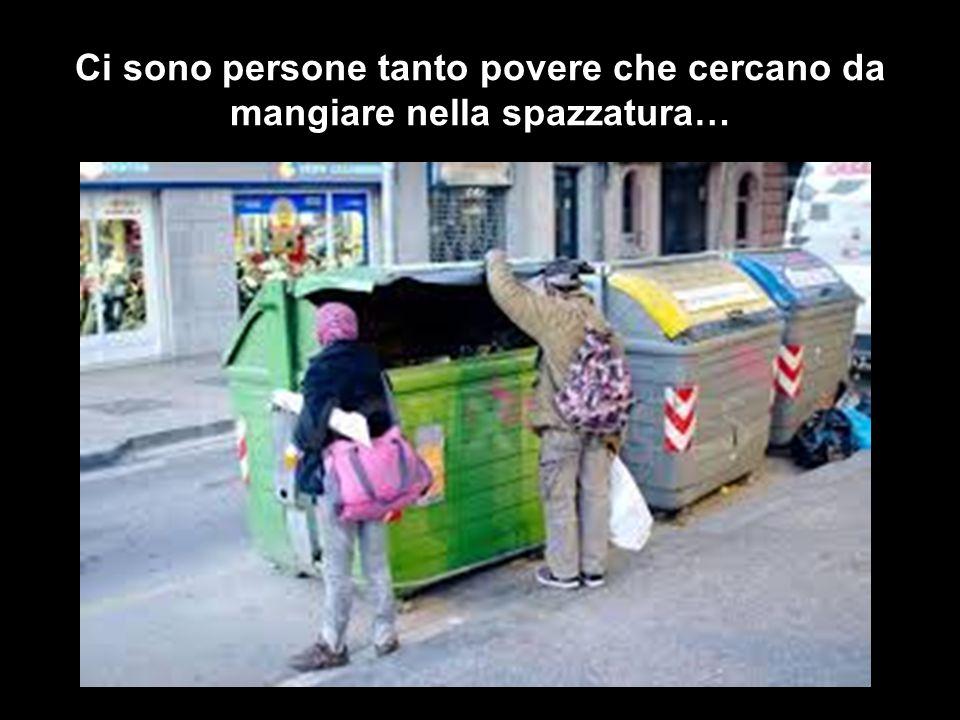 Ci sono persone tanto povere che cercano da mangiare nella spazzatura…