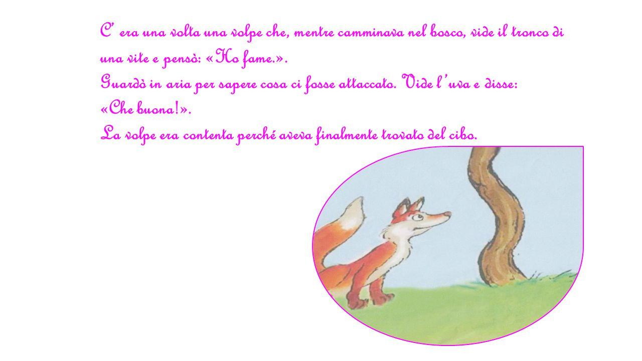 C' era una volta una volpe che, mentre camminava nel bosco, vide il tronco di una vite e pensò: «Ho fame.».