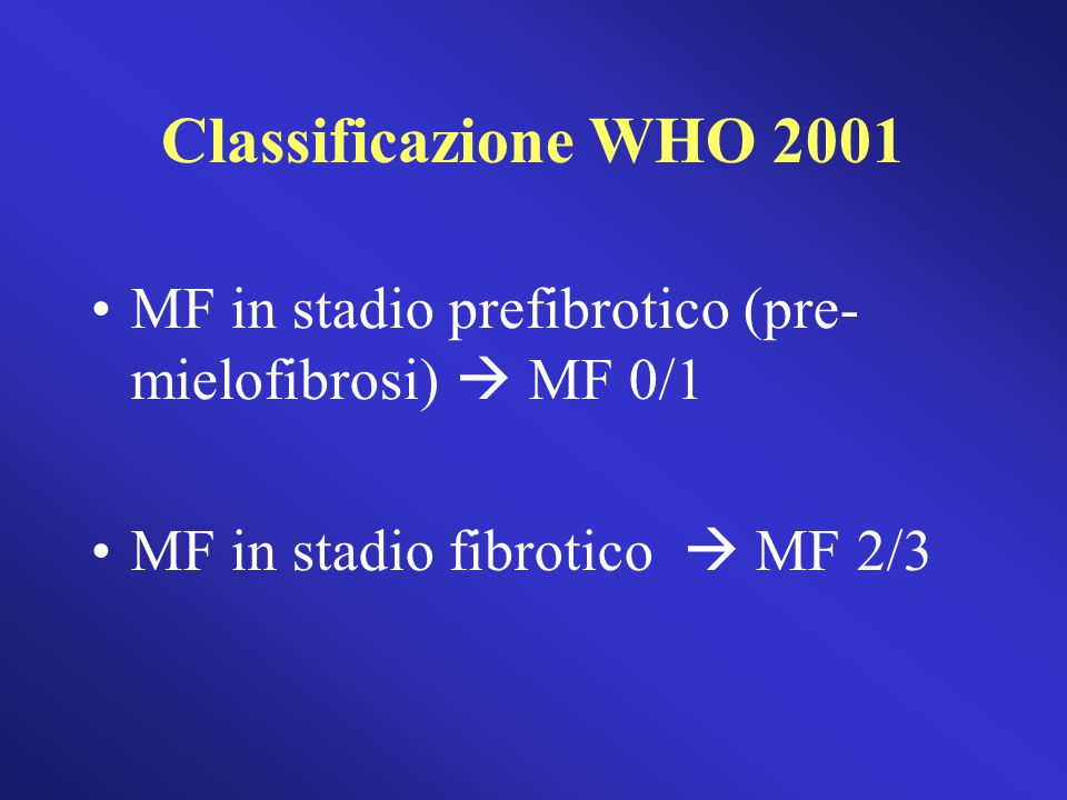 Classificazione WHO 2001 MF in stadio prefibrotico (pre- mielofibrosi)  MF 0/1. MF in stadio fibrotico  MF 2/3.