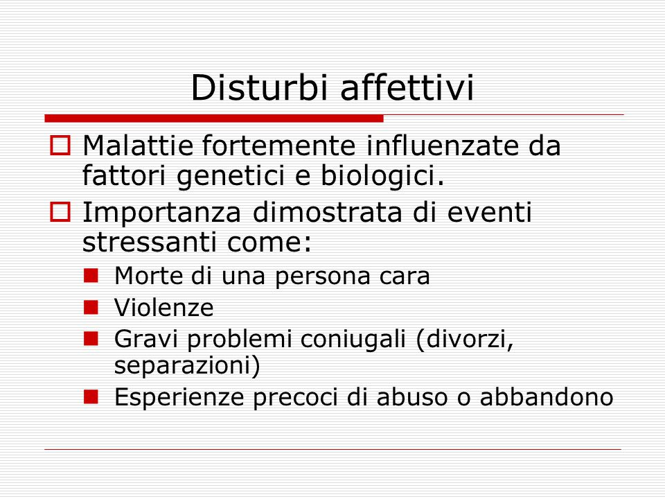 Disturbi affettivi Malattie fortemente influenzate da fattori genetici e biologici. Importanza dimostrata di eventi stressanti come: