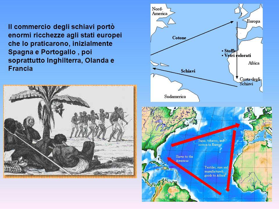 Il commercio degli schiavi portò enormi ricchezze agli stati europei che lo praticarono, inizialmente Spagna e Portogallo , poi soprattutto Inghilterra, Olanda e Francia