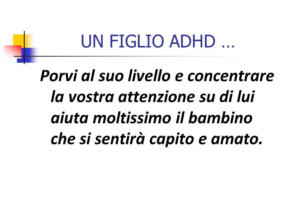 UN FIGLIO ADHD … Porvi al suo livello e concentrare la vostra attenzione su di lui aiuta moltissimo il bambino che si sentirà capito e amato.
