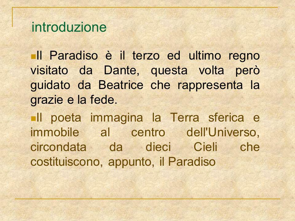 introduzione Il Paradiso è il terzo ed ultimo regno visitato da Dante, questa volta però guidato da Beatrice che rappresenta la grazie e la fede.
