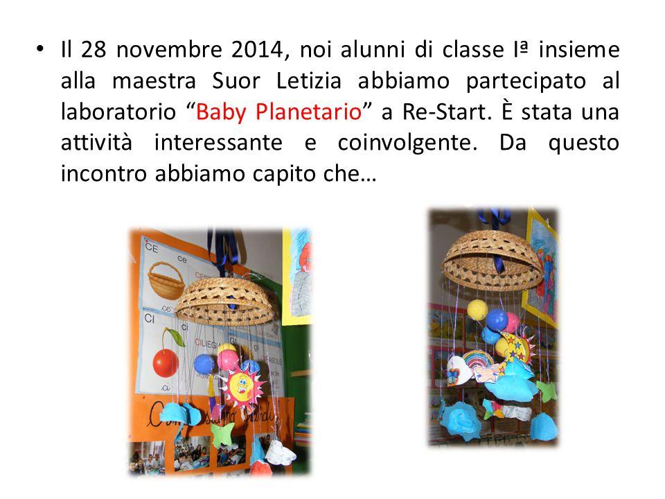 Il 28 novembre 2014, noi alunni di classe Iª insieme alla maestra Suor Letizia abbiamo partecipato al laboratorio Baby Planetario a Re-Start.
