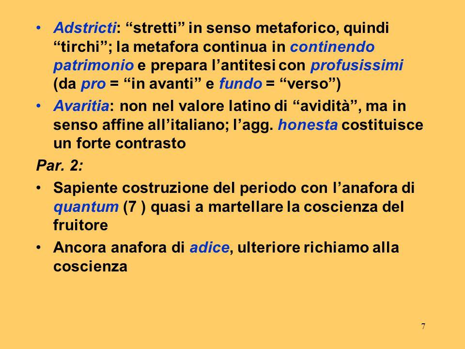 Adstricti: stretti in senso metaforico, quindi tirchi ; la metafora continua in continendo patrimonio e prepara l'antitesi con profusissimi (da pro = in avanti e fundo = verso )