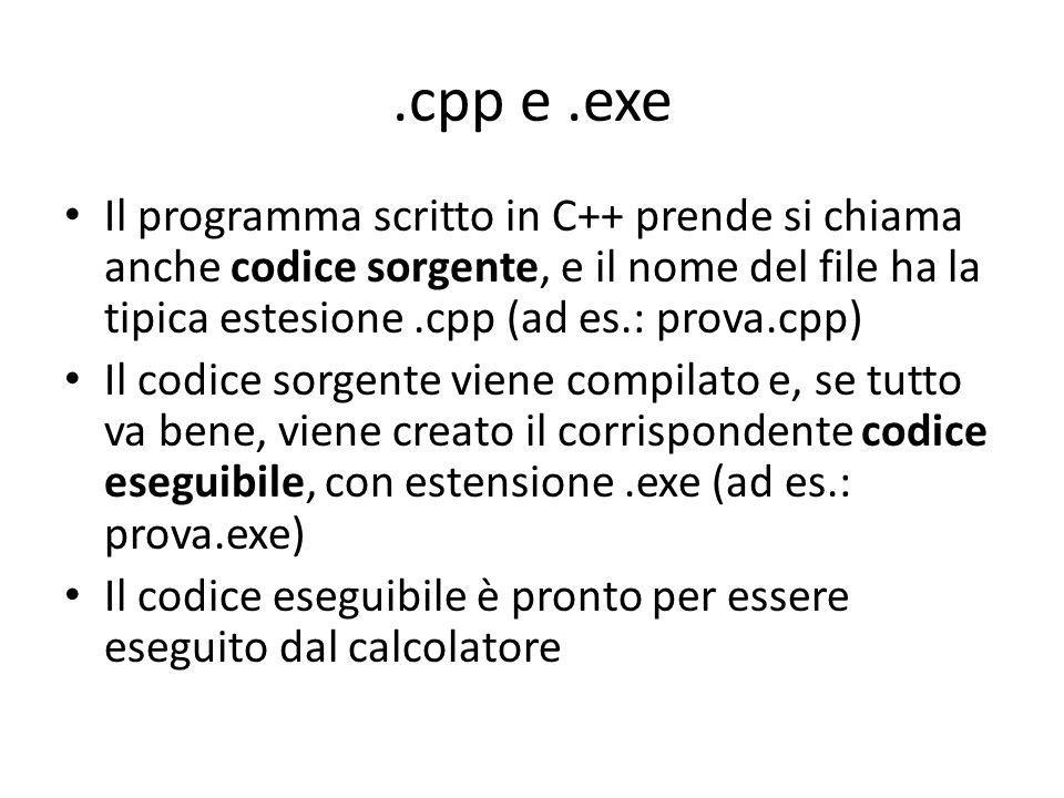 .cpp e .exe Il programma scritto in C++ prende si chiama anche codice sorgente, e il nome del file ha la tipica estesione .cpp (ad es.: prova.cpp)