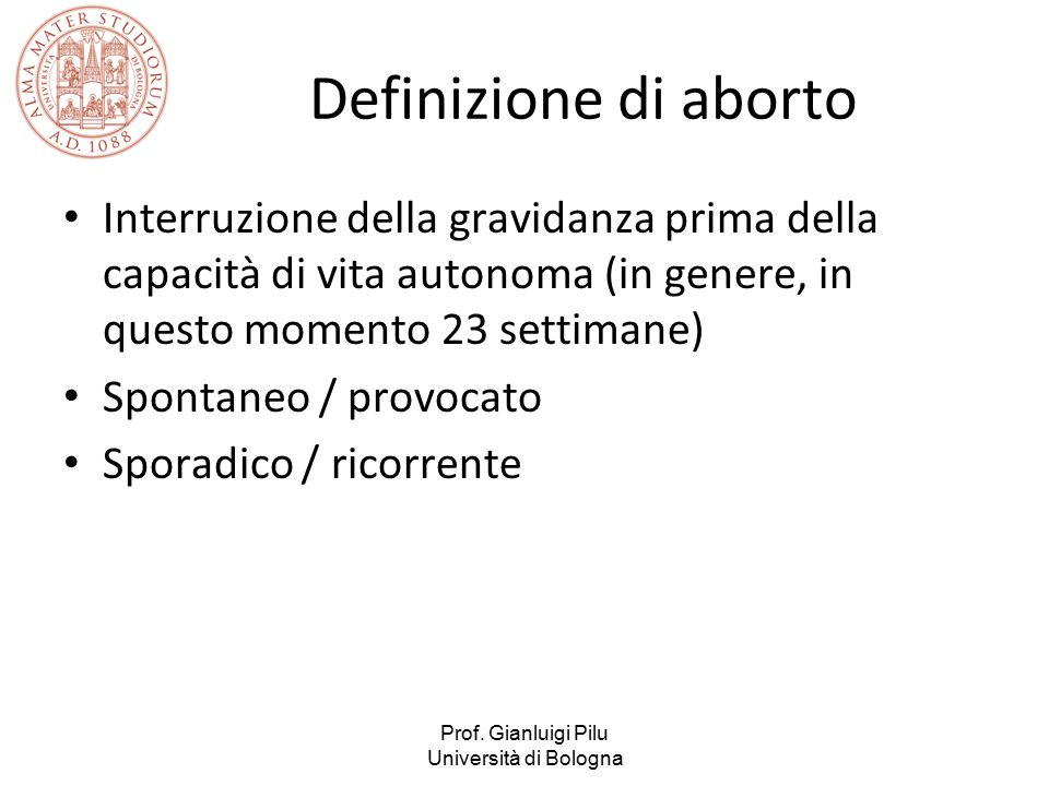 Definizione di aborto Interruzione della gravidanza prima della capacità di vita autonoma (in genere, in questo momento 23 settimane)