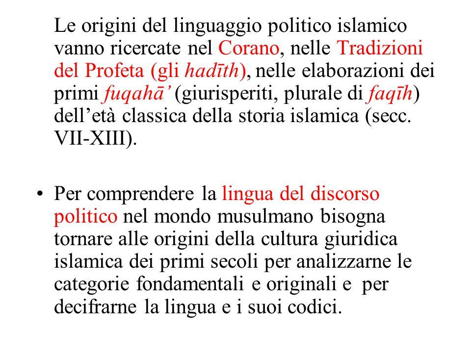 Le origini del linguaggio politico islamico vanno ricercate nel Corano, nelle Tradizioni del Profeta (gli hadīth), nelle elaborazioni dei primi fuqahā' (giurisperiti, plurale di faqīh) dell'età classica della storia islamica (secc. VII-XIII).
