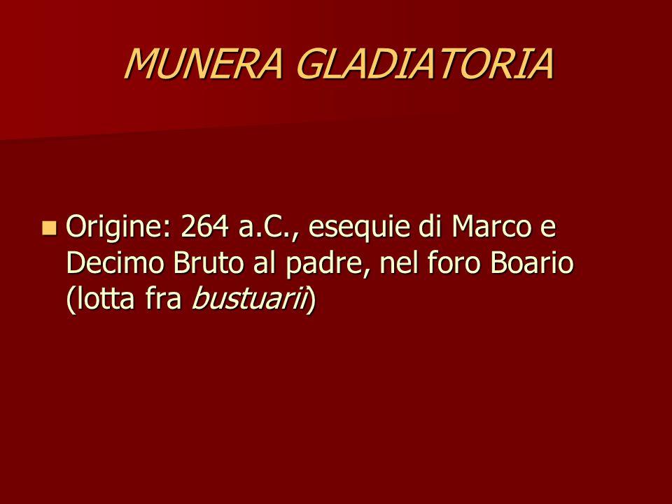 MUNERA GLADIATORIA Origine: 264 a.C., esequie di Marco e Decimo Bruto al padre, nel foro Boario (lotta fra bustuarii)
