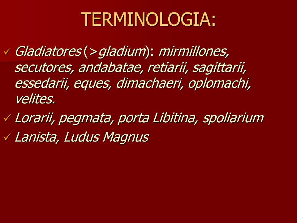 TERMINOLOGIA: Gladiatores (>gladium): mirmillones, secutores, andabatae, retiarii, sagittarii, essedarii, eques, dimachaeri, oplomachi, velites.
