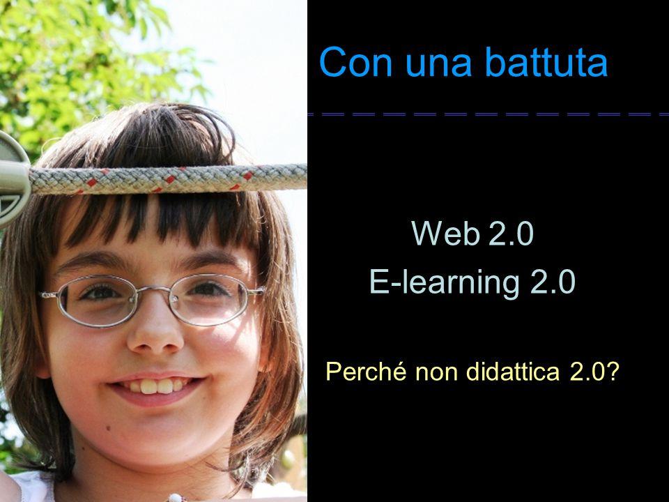 Con una battuta Web 2.0 E-learning 2.0 Perché non didattica 2.0