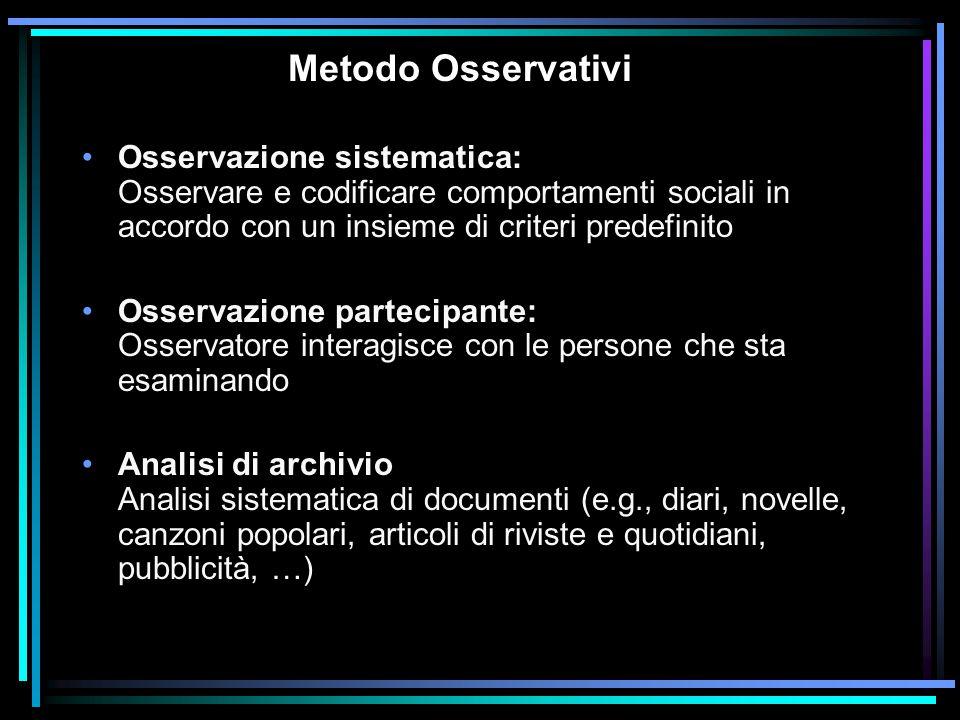 Metodo Osservativi Osservazione sistematica: Osservare e codificare comportamenti sociali in accordo con un insieme di criteri predefinito.