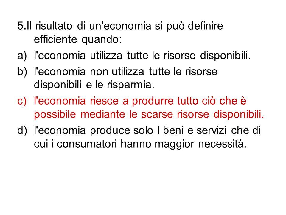5.Il risultato di un economia si può definire efficiente quando: