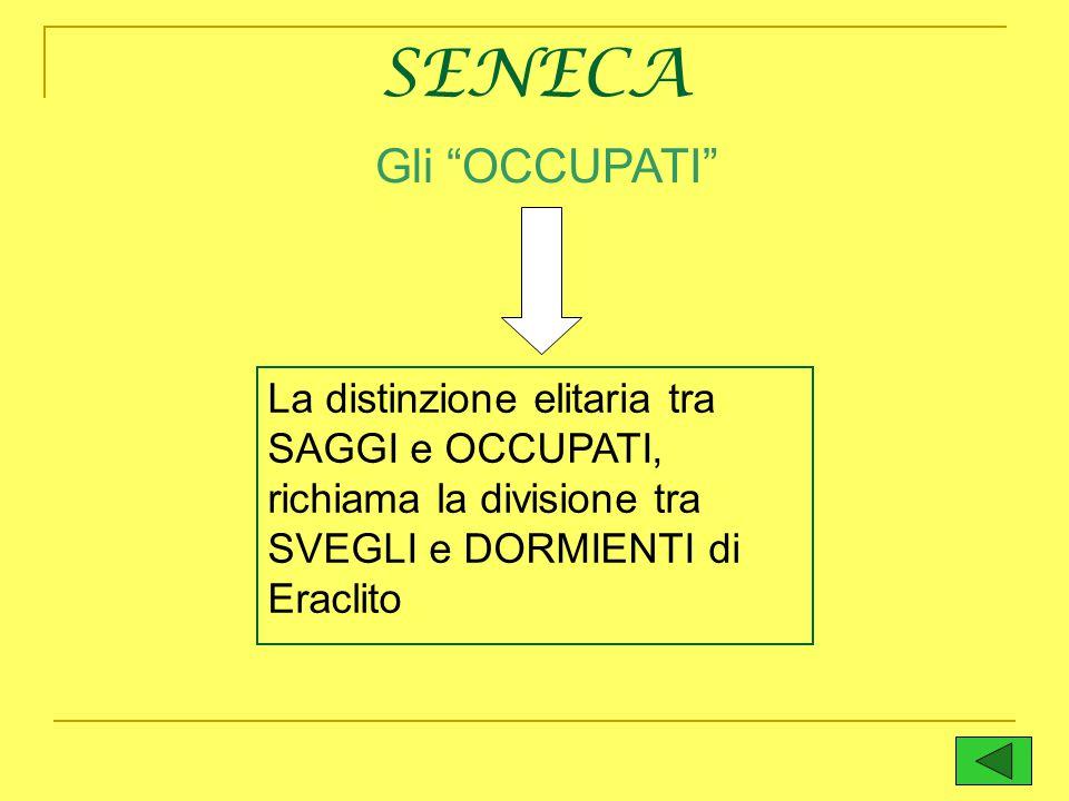 SENECA Gli OCCUPATI La distinzione elitaria tra SAGGI e OCCUPATI, richiama la divisione tra SVEGLI e DORMIENTI di Eraclito.