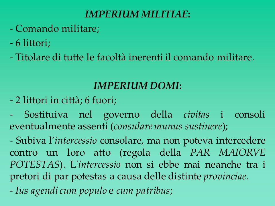 IMPERIUM MILITIAE: - Comando militare; - 6 littori; - Titolare di tutte le facoltà inerenti il comando militare.