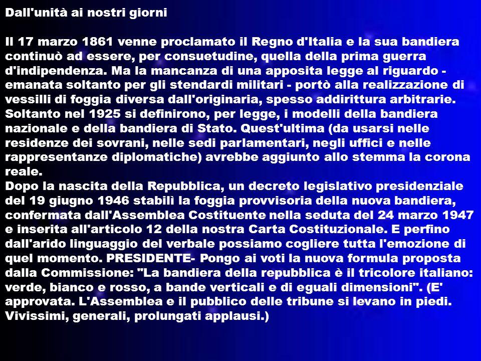 Dall unità ai nostri giorni Il 17 marzo 1861 venne proclamato il Regno d Italia e la sua bandiera continuò ad essere, per consuetudine, quella della prima guerra d indipendenza.