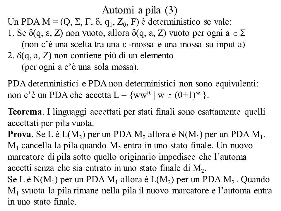 Automi a pila (3) Un PDA M = (Q, S, G, d, q0, Z0, F) è deterministico se vale: 1. Se d(q, e, Z) non vuoto, allora d(q, a, Z) vuoto per ogni a  S.