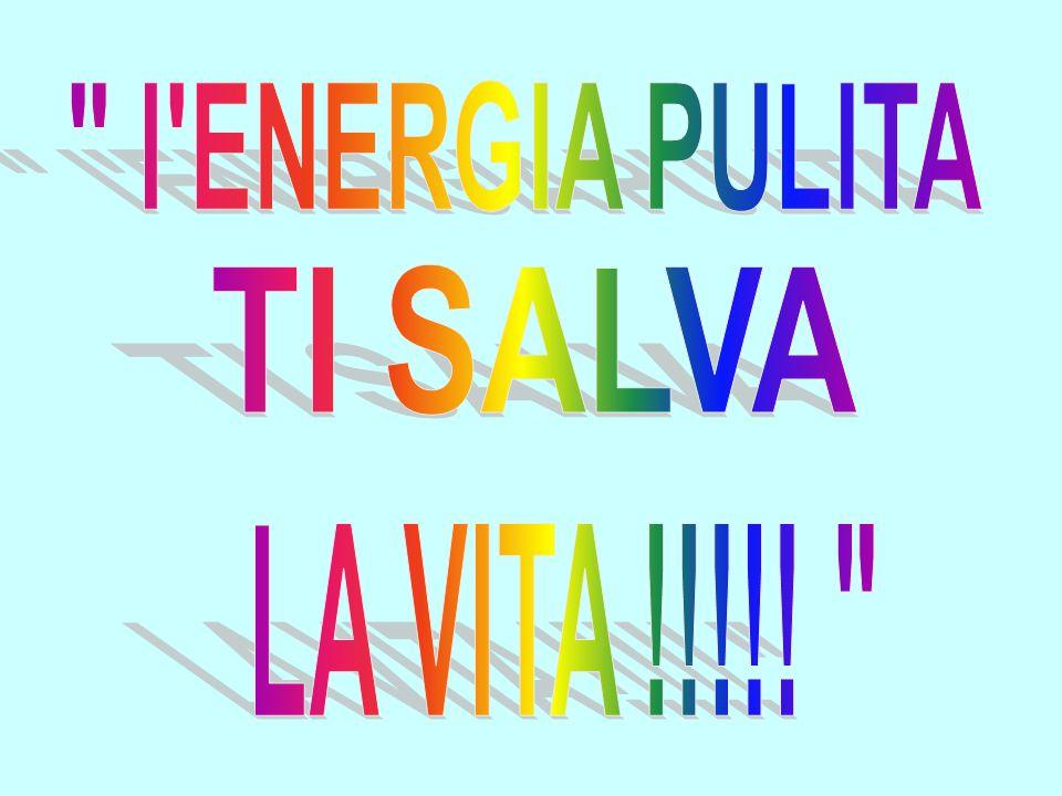l ENERGIA PULITA TI SALVA LA VITA !!!!!