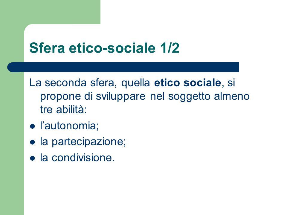 Sfera etico-sociale 1/2 La seconda sfera, quella etico sociale, si propone di sviluppare nel soggetto almeno tre abilità: