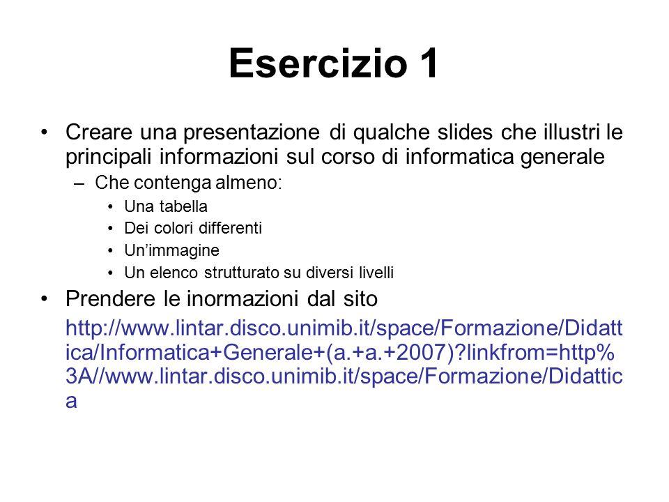 Esercizio 1 Creare una presentazione di qualche slides che illustri le principali informazioni sul corso di informatica generale.